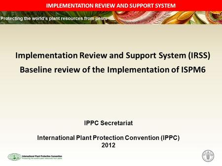 IMPLEMENTATION REVIEW AND SUPPORT SYSTEM Implementation Review and Support System (IRSS) Baseline review of the Implementation of ISPM6 IPPC Secretariat.