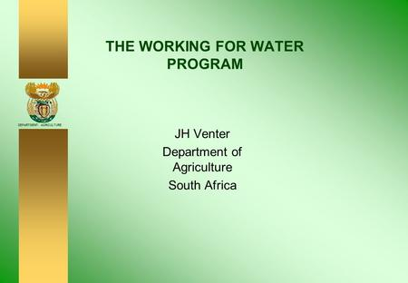 DEPARTMENT: AGRICULTURE THE WORKING FOR WATER PROGRAM JH Venter Department of Agriculture South Africa.
