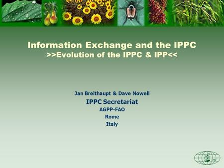 Information Exchange and the IPPC >>Evolution of the IPPC & IPP<< Jan Breithaupt & Dave Nowell IPPC Secretariat AGPP-FAO Rome Italy.