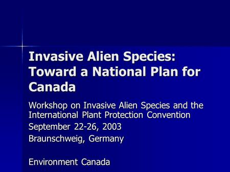 Invasive Alien Species: Toward a National Plan for Canada Workshop on Invasive Alien Species and the International Plant Protection Convention September.