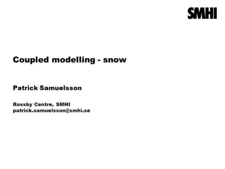 Coupled modelling - snow Patrick Samuelsson Rossby Centre, SMHI