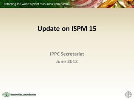 Update on ISPM 15 IPPC Secretariat June 2012. Scope ISPM 15 – Status of registration / protection – Legal implications – Feedback from WIPO – EWG suggested.