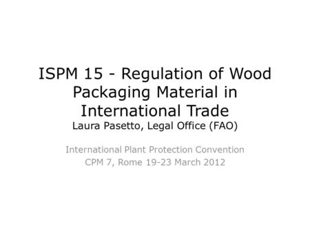 ISPM 15 - Regulation of Wood Packaging Material in International Trade Laura Pasetto, Legal Office (FAO) International Plant Protection Convention CPM.
