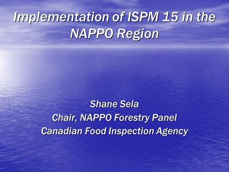 Implementation of ISPM 15 in the NAPPO Region Shane Sela Chair, NAPPO Forestry Panel Canadian Food Inspection Agency.