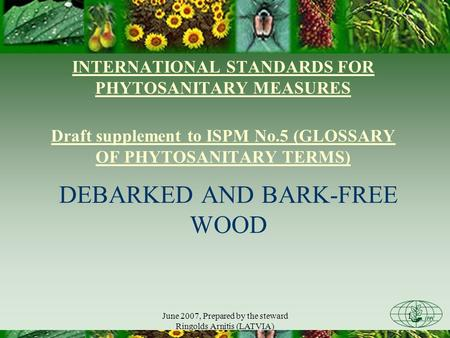June 2007, Prepared by the steward Ringolds Arnitis (LATVIA) 1 INTERNATIONAL STANDARDS FOR PHYTOSANITARY MEASURES Draft supplement to ISPM No.5 (GLOSSARY.