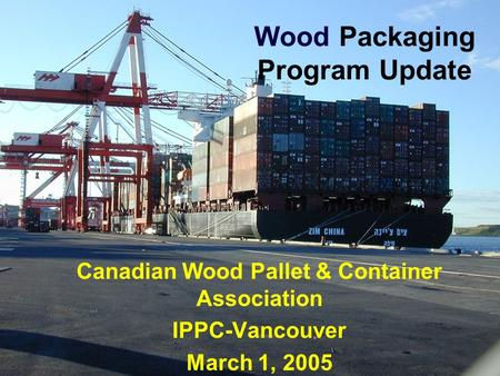 Wood Packaging Program Update Canadian Wood Pallet & Container Association IPPC-Vancouver March 1, 2005.