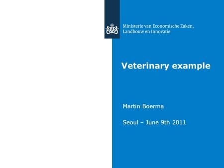 Veterinary example Martin Boerma Seoul – June 9th 2011.