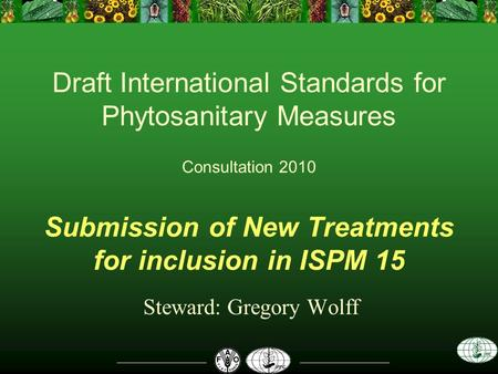 Draft International Standards for Phytosanitary Measures Consultation 2010 Submission of New Treatments for inclusion in ISPM 15 Steward: Gregory Wolff.
