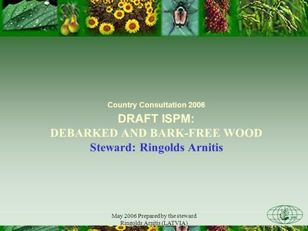 May 2006 Prepared by the steward Ringolds Arnitis (LATVIA) 1 Country Consultation 2006 DRAFT ISPM: DEBARKED AND BARK-FREE WOOD Steward: Ringolds Arnitis.