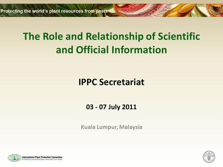 The Role and Relationship of Scientific and Official Information IPPC Secretariat 03 - 07 July 2011 Kuala Lumpur, Malaysia.