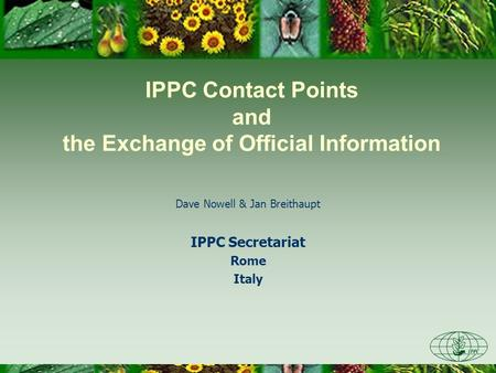 IPPC Contact Points and the Exchange of Official Information Dave Nowell & Jan Breithaupt IPPC Secretariat Rome Italy.