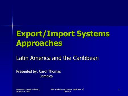 Vancouver, Canada, February 28-March 4, 2005 IPPC Workshop on Practical Application of ISPM#15 1 Export/Import Systems Approaches Latin America and the.