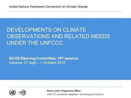 UNFCCC secretariat, Adaptation, Technology and Science Rocio Lichte, Programme Officer DEVELOPMENTS ON CLIMATE OBSERVATIONS AND RELATED NEEDS UNDER THE.