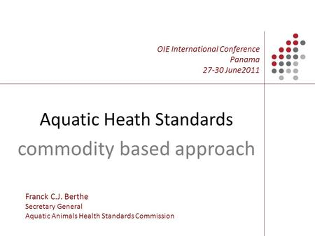 Aquatic Heath Standards commodity based approach OIE International Conference Panama 27-30 June2011 Franck C.J. Berthe Secretary General Aquatic Animals.