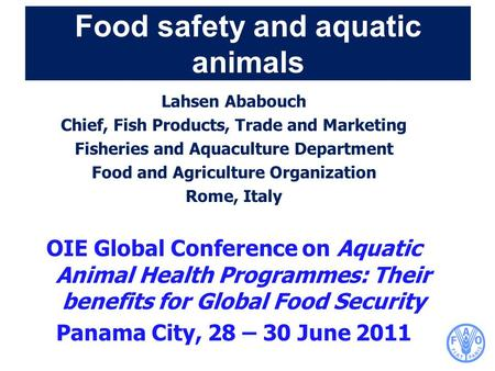Food safety and aquatic animals Lahsen Ababouch Chief, Fish Products, Trade and Marketing Fisheries and Aquaculture Department Food and Agriculture Organization.