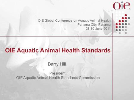 OIE Aquatic Animal Health Standards Barry Hill President OIE Aquatic Animal Health Standards Commission OIE Global Conference on Aquatic Animal Health.