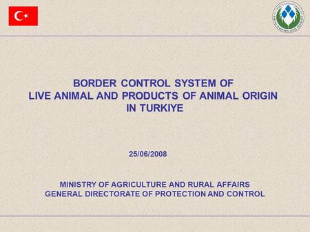 BORDER CONTROL SYSTEM OF PRODUCTS LIVE ANIMAL AND PRODUCTS OF ANIMAL ORIGIN IN TURKIYE MINISTRY OF AGRICULTURE AND RURAL AFFAIRS GENERAL DIRECTORATE OF.