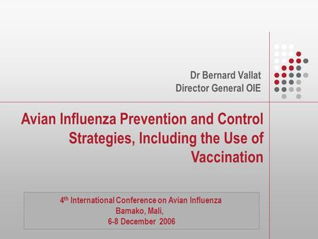 Avian Influenza Prevention and Control Strategies, Including the Use of Vaccination Dr Bernard Vallat Director General OIE 4 th International Conference.