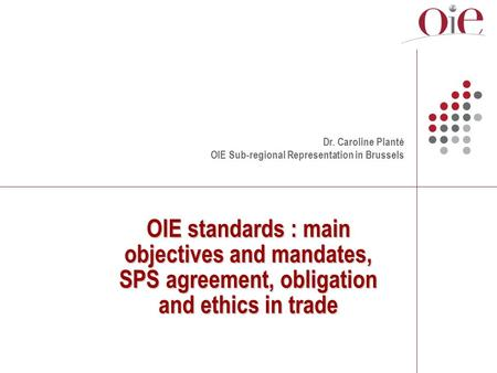 OIE standards : main objectives and mandates, SPS agreement, obligation and ethics in trade Dr. Caroline Planté OIE Sub-regional Representation in Brussels.