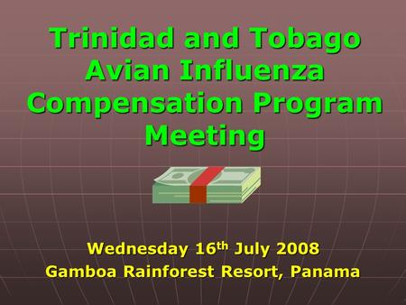 Trinidad and Tobago Avian Influenza Compensation Program Meeting Wednesday 16 th July 2008 Gamboa Rainforest Resort, Panama.