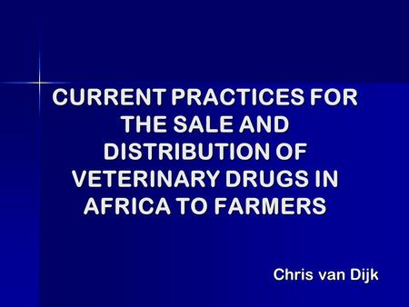 CURRENT PRACTICES FOR THE SALE AND DISTRIBUTION OF VETERINARY DRUGS IN AFRICA TO FARMERS Chris van Dijk.