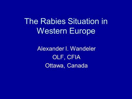 The Rabies Situation in Western Europe Alexander I. Wandeler OLF, CFIA Ottawa, Canada.