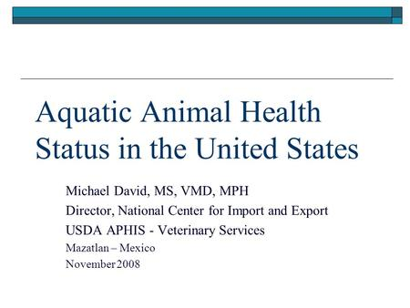 Aquatic Animal Health Status in the United States Michael David, MS, VMD, MPH Director, National Center for Import and Export USDA APHIS - Veterinary Services.
