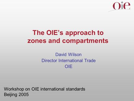 The OIEs approach to zones and compartments David Wilson Director International Trade OIE Workshop on OIE international standards Beijing 2005.