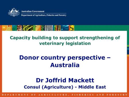 Capacity building to support strengthening of veterinary legislation Donor country perspective – Australia Dr Joffrid Mackett Consul (Agriculture) - Middle.