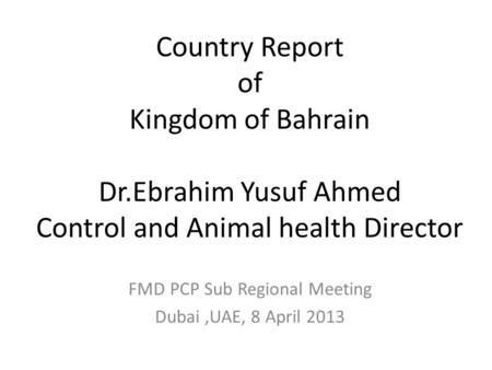 Country Report of Kingdom of Bahrain Dr.Ebrahim Yusuf Ahmed Control and Animal health Director FMD PCP Sub Regional Meeting Dubai,UAE, 8 April 2013.