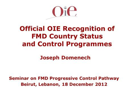 Official OIE Recognition of FMD Country Status and Control Programmes Joseph Domenech Seminar on FMD Progressive Control Pathway Beirut, Lebanon, 18 December.