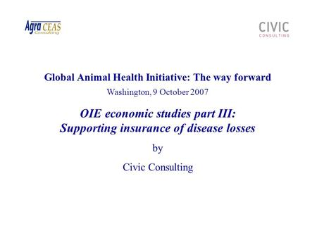 Global Animal Health Initiative: The way forward Washington, 9 October 2007 OIE economic studies part III: Supporting insurance of disease losses by Civic.