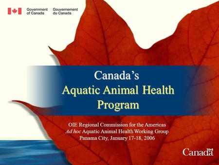 Canadas Aquatic Animal Health Program OIE Regional Commission for the Americas Ad hoc Aquatic Animal Health Working Group Panama City, January 17-18, 2006.