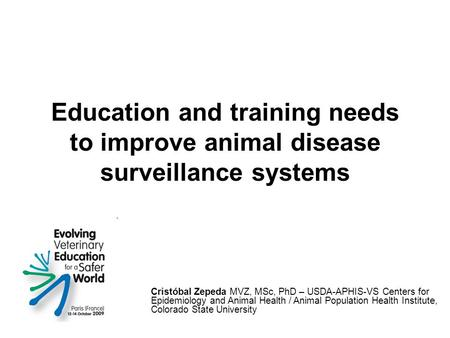 Education and training needs to improve animal disease surveillance systems Cristóbal Zepeda MVZ, MSc, PhD – USDA-APHIS-VS Centers for Epidemiology and.