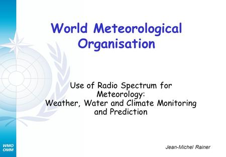 World Meteorological Organisation Use of Radio Spectrum for Meteorology: Weather, Water and Climate Monitoring and Prediction Jean-Michel Rainer.