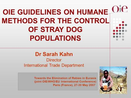 OIE GUIDELINES ON HUMANE METHODS FOR THE CONTROL OF STRAY DOG POPULATIONS Dr Sarah Kahn Director International Trade Department Towards the Elimination.