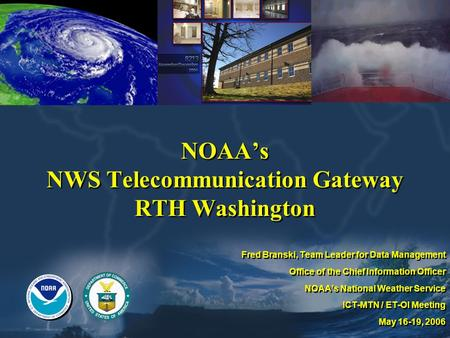 NOAAs NWS Telecommunication Gateway RTH Washington Fred Branski, Team Leader for Data Management Office of the Chief Information Officer NOAAs National.
