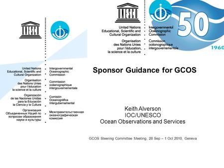 Sponsor Guidance for GCOS Keith Alverson IOC/UNESCO Ocean Observations and Services GCOS Steering Committee Meeting, 28 Sep – 1 Oct 2010, Geneva.