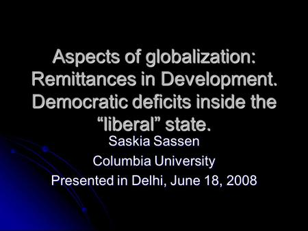 Aspects of globalization: Remittances in Development. Democratic deficits inside the liberal state. Saskia Sassen Columbia University Presented in Delhi,