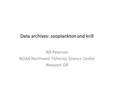 Data archives: zooplankton and krill Bill Peterson NOAA-Northwest Fisheries Science Center Newport OR.