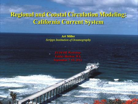 Regional and Coastal Circulation Modeling: California <strong>Current</strong> System Art Miller Scripps Institution of Oceanography ECOFOR Workshop Friday Harbor, WA September.