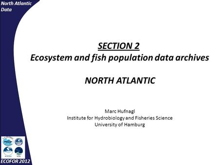 North Atlantic Data ECOFOR 2012 SECTION 2 Ecosystem and fish population data archives NORTH ATLANTIC Marc Hufnagl Institute for Hydrobiology and Fisheries.