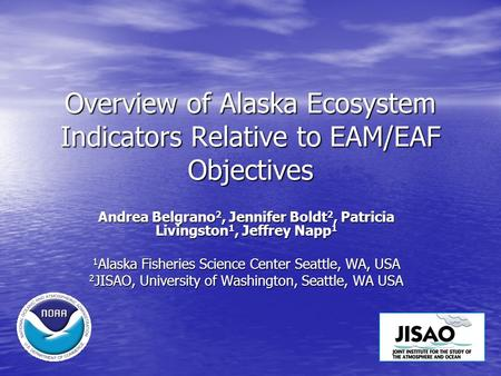 Overview of Alaska Ecosystem Indicators Relative to EAM/EAF Objectives Andrea Belgrano 2, Jennifer Boldt 2, Patricia Livingston 1, Jeffrey Napp 1 1 Alaska.