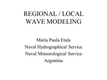 REGIONAL / LOCAL WAVE MODELING María Paula Etala Naval Hydrographical Service Naval Meteorological Service Argentina.