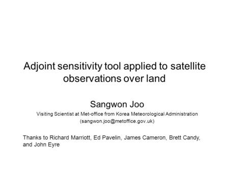 Adjoint sensitivity tool applied to satellite observations over land Sangwon Joo Visiting Scientist at Met-office from Korea Meteorological Administration.