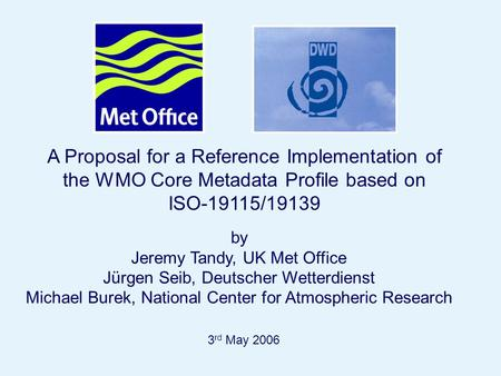 Page 1 A Proposal for a Reference Implementation of the WMO Core Metadata Profile based on ISO-19115/19139 3 rd May 2006 by Jeremy Tandy, UK Met Office.
