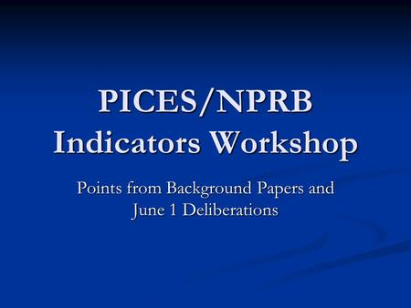PICES/NPRB Indicators Workshop Points from Background Papers and June 1 Deliberations.