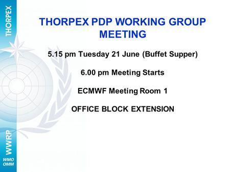WWRP THORPEX PDP WORKING GROUP MEETING 5.15 pm Tuesday 21 June (Buffet Supper) 6.00 pm Meeting Starts ECMWF Meeting Room 1 OFFICE BLOCK EXTENSION.