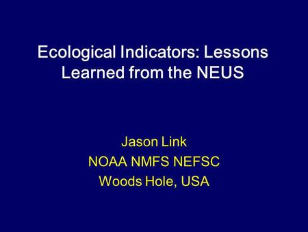Ecological Indicators: Lessons Learned from the NEUS Jason Link NOAA NMFS NEFSC Woods Hole, USA.