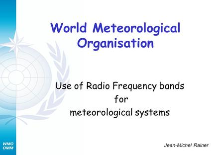 World Meteorological Organisation Use of Radio Frequency bands for meteorological systems Jean-Michel Rainer.
